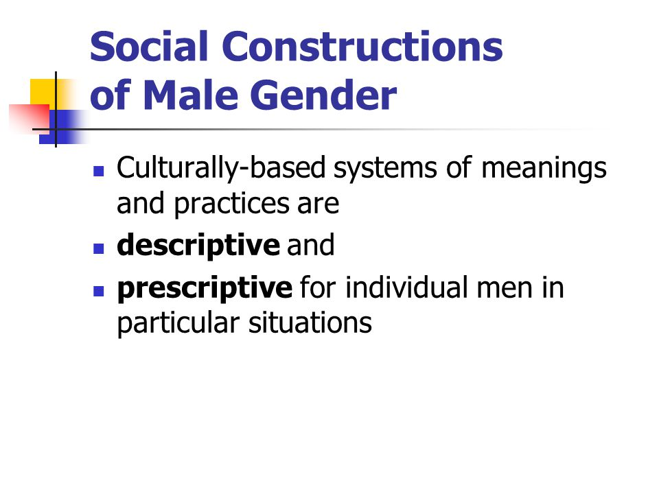 Social Constructions of Male Gender Culturally-based systems of meanings and practices are descriptive and prescriptive for individual men in particul