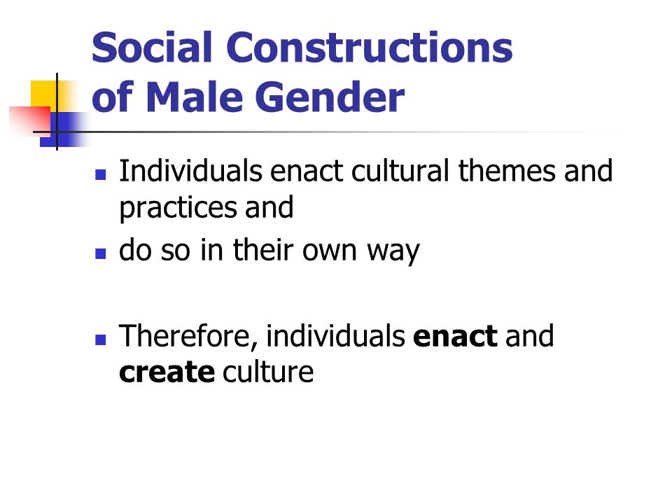 Social Constructions of Male Gender Individuals enact cultural themes and practices and do so in their own way Therefore, individuals enact and create culture