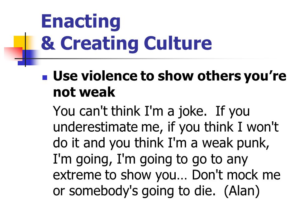 Enacting & Creating Culture Use violence to show others you're not weak You can't think I'm a joke. If you underestimate me, if you think I won't do i