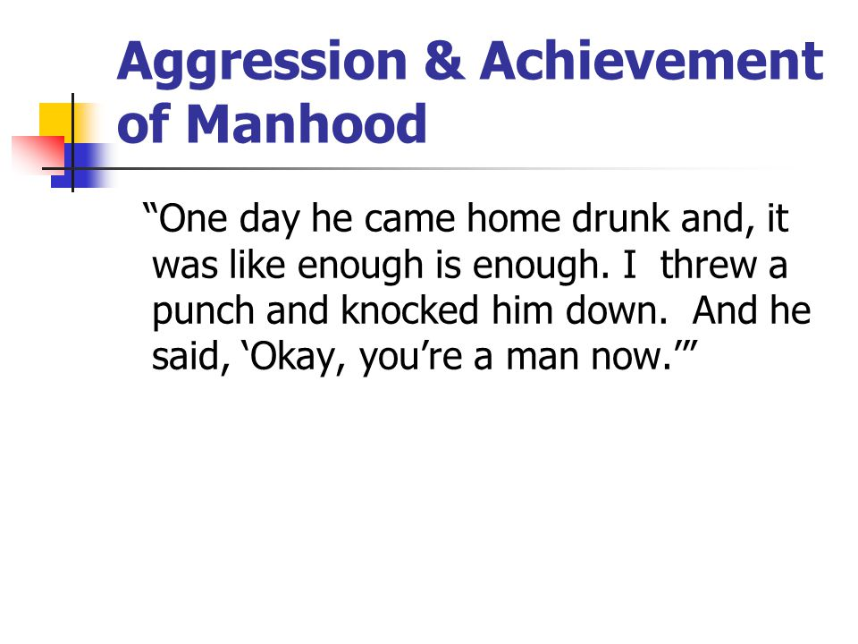 Aggression & Achievement of Manhood One day he came home drunk and, it was like enough is enough.