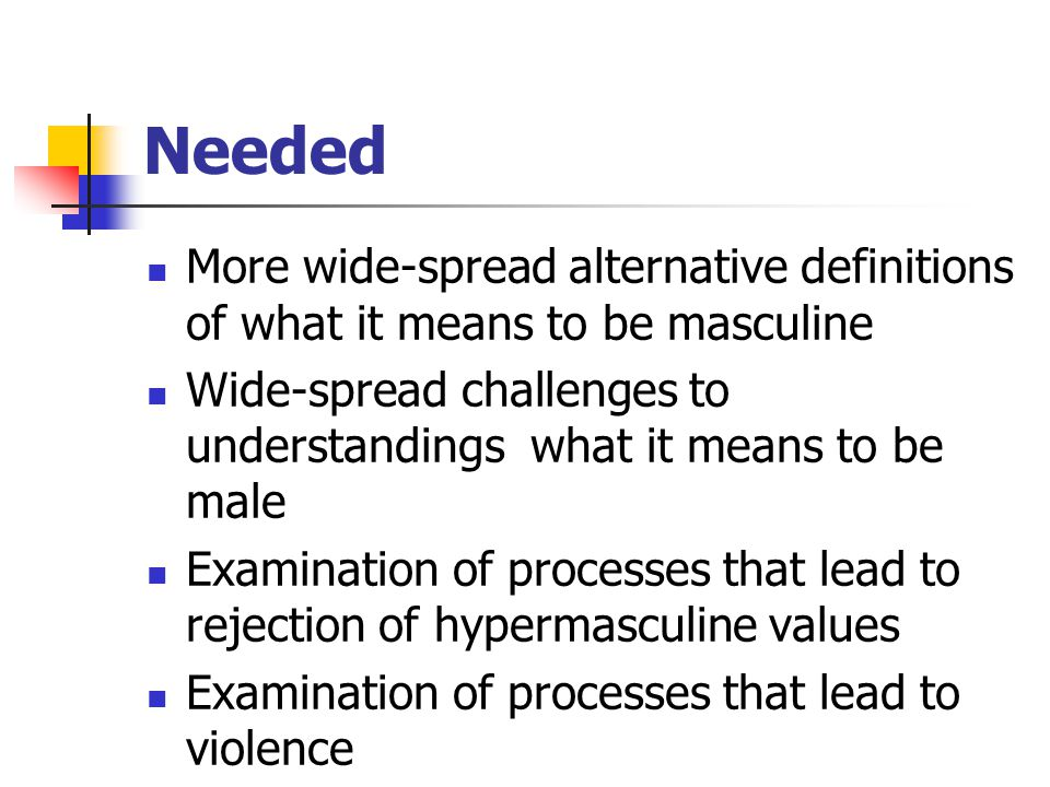 Needed More wide-spread alternative definitions of what it means to be masculine Wide-spread challenges to understandings what it means to be male Exa
