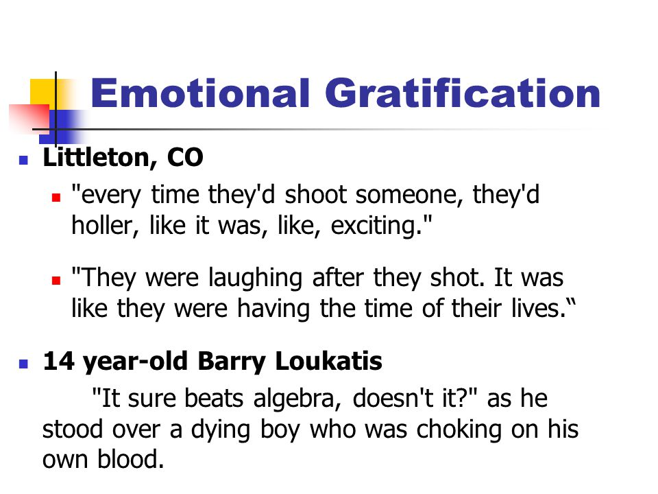 Emotional Gratification Littleton, CO every time they d shoot someone, they d holler, like it was, like, exciting. They were laughing after they shot.