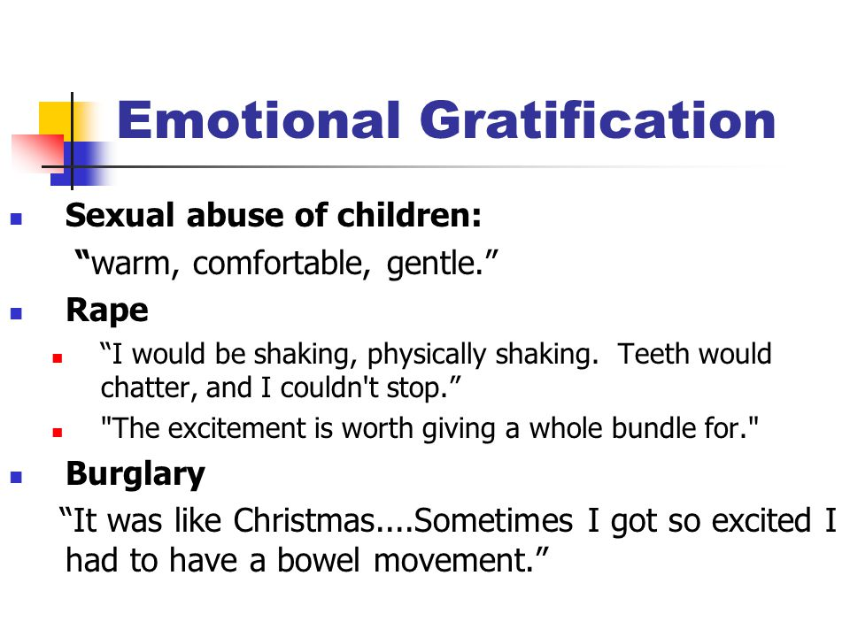 "Emotional Gratification Sexual abuse of children: ""warm, comfortable, gentle."" Rape ""I would be shaking, physically shaking. Teeth would chatter, and"