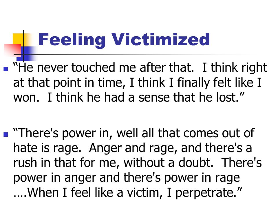 "Feeling Victimized ""He never touched me after that. I think right at that point in time, I think I finally felt like I won. I think he had a sense tha"