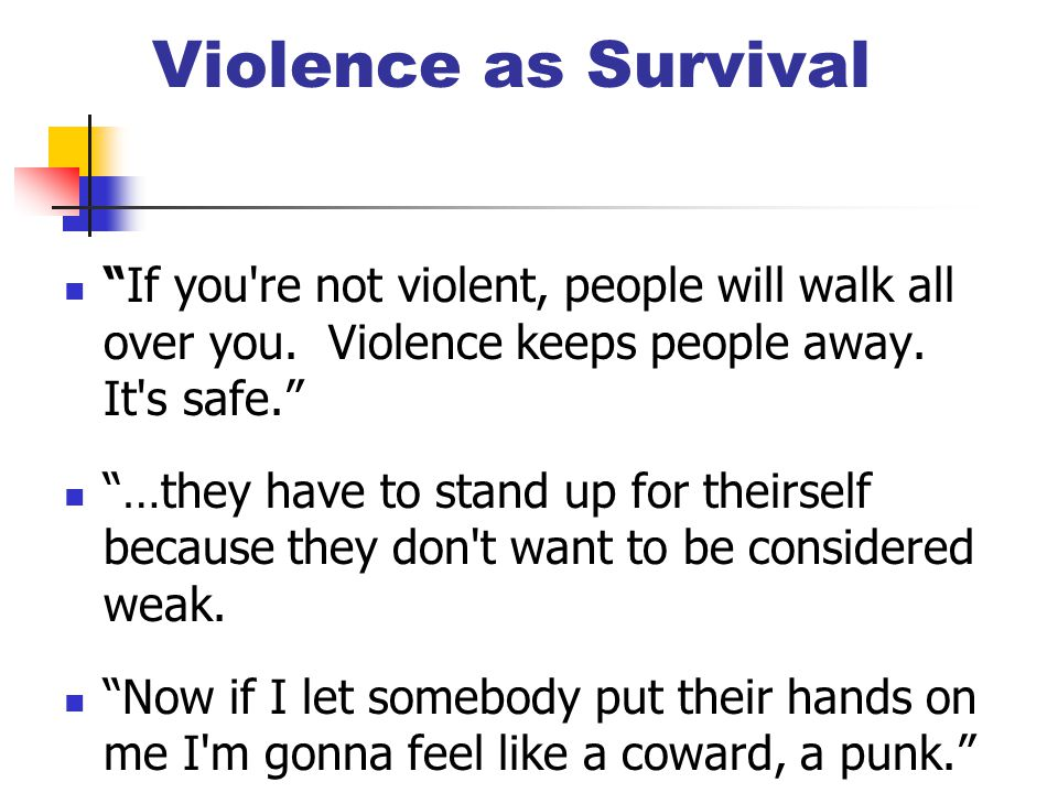 "Violence as Survival ""If you're not violent, people will walk all over you. Violence keeps people away. It's safe."" ""…they have to stand up for theirs"