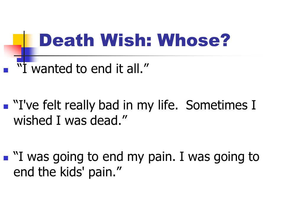 Death Wish: Whose. I wanted to end it all. I ve felt really bad in my life.