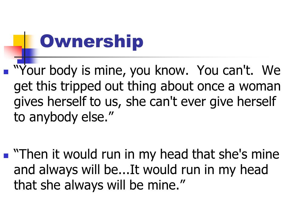 "Ownership ""Your body is mine, you know. You can't. We get this tripped out thing about once a woman gives herself to us, she can't ever give herself t"