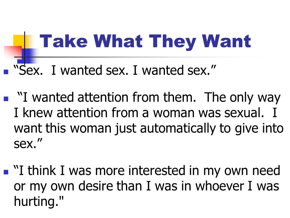 Take What They Want Sex. I wanted sex. I wanted sex. I wanted attention from them.