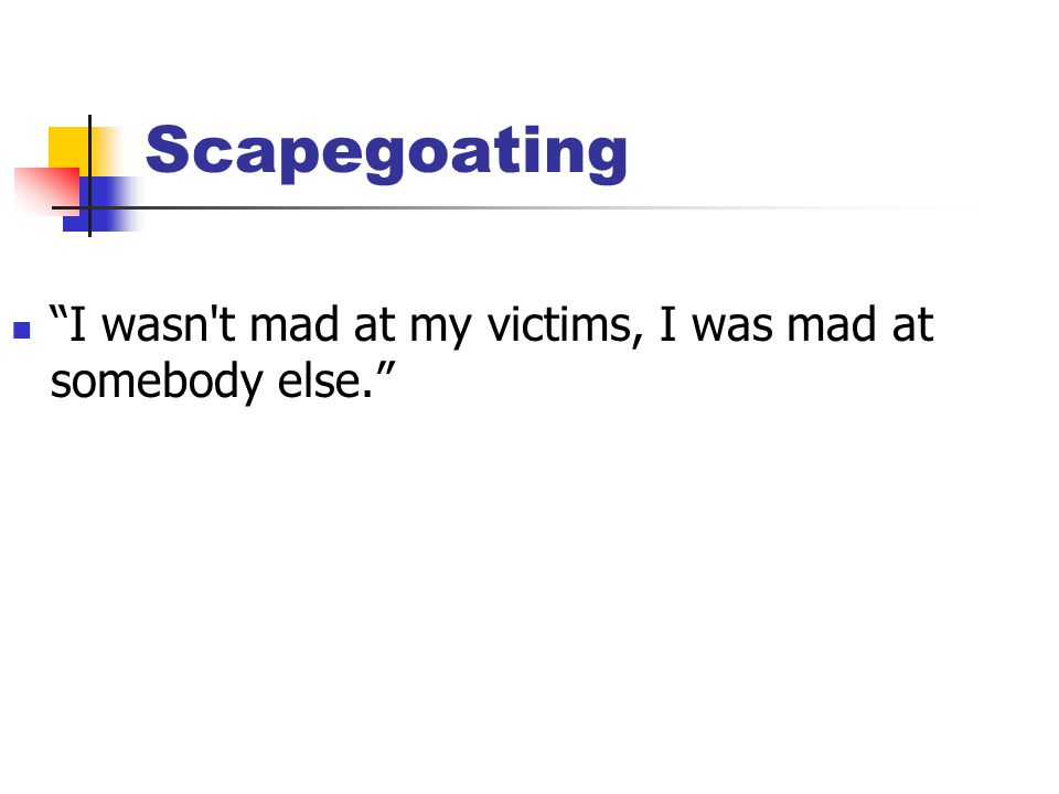 "Scapegoating ""I wasn't mad at my victims, I was mad at somebody else."""