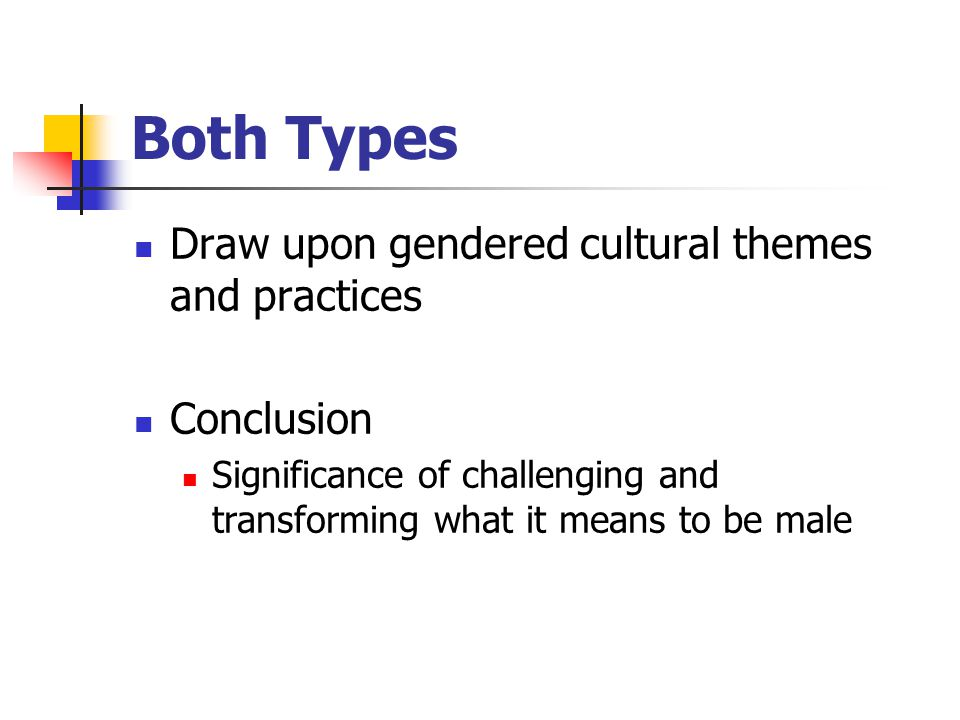 Both Types Draw upon gendered cultural themes and practices Conclusion Significance of challenging and transforming what it means to be male