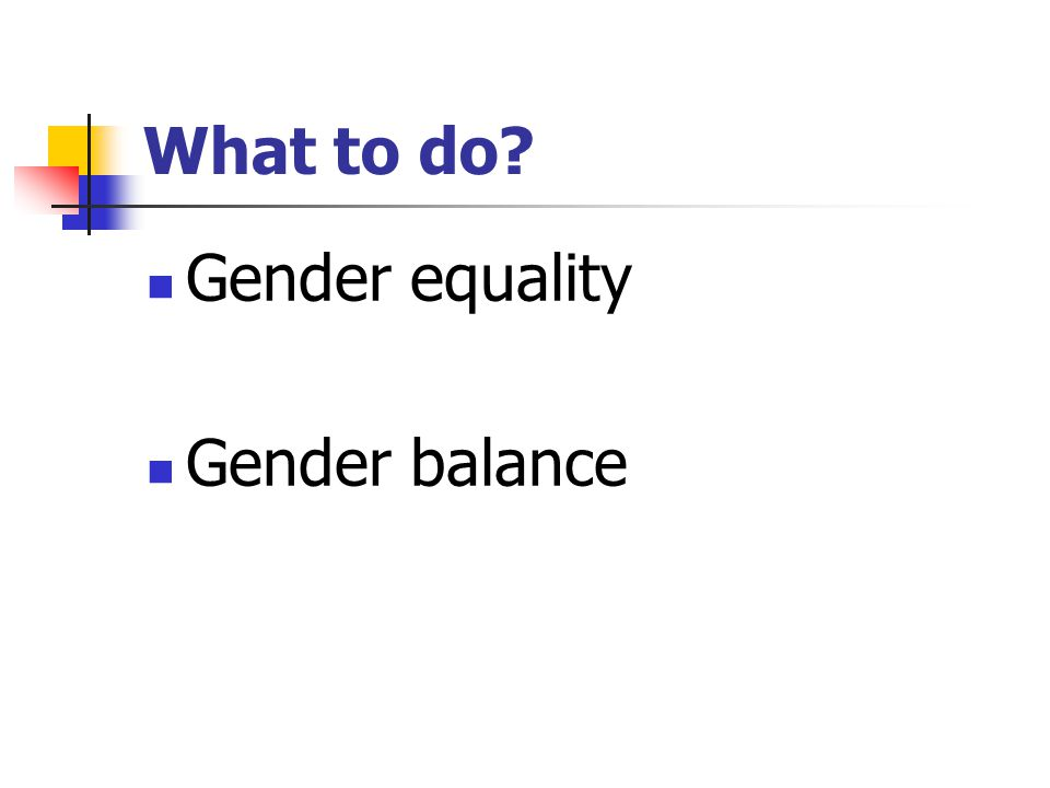 What to do? Gender equality Gender balance