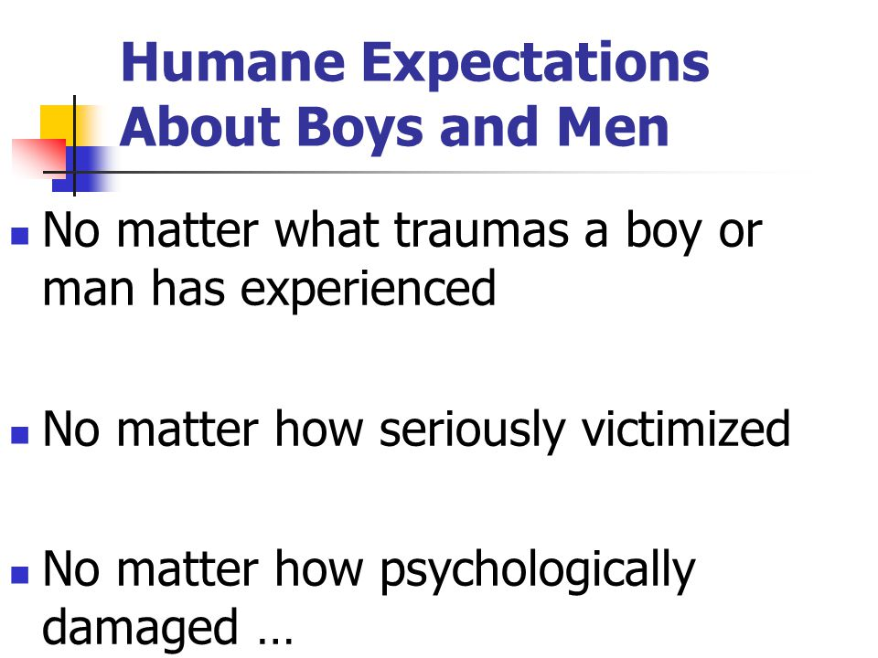 Humane Expectations About Boys and Men No matter what traumas a boy or man has experienced No matter how seriously victimized No matter how psychologi