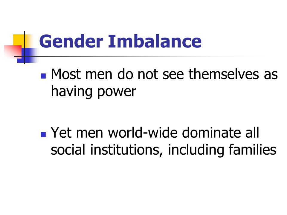 Gender Imbalance Most men do not see themselves as having power Yet men world-wide dominate all social institutions, including families