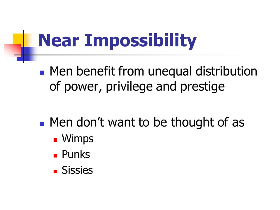 Near Impossibility Men benefit from unequal distribution of power, privilege and prestige Men don't want to be thought of as Wimps Punks Sissies