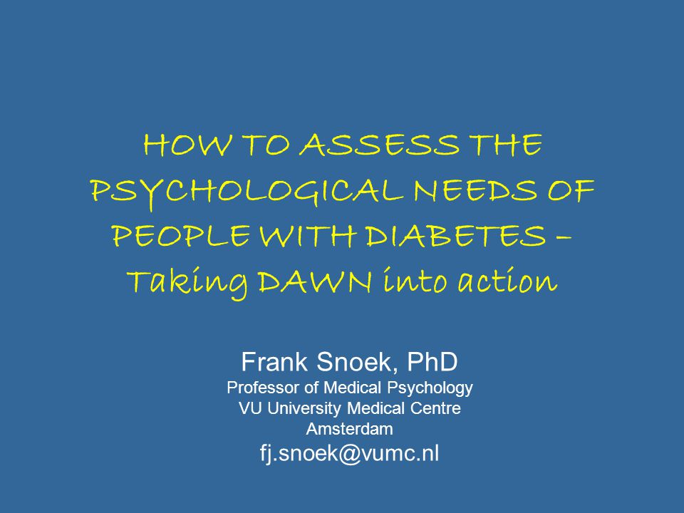 HOW TO ASSESS THE PSYCHOLOGICAL NEEDS OF PEOPLE WITH DIABETES – Taking DAWN into action Frank Snoek, PhD Professor of Medical Psychology VU University Medical Centre Amsterdam fj.snoek@vumc.nl