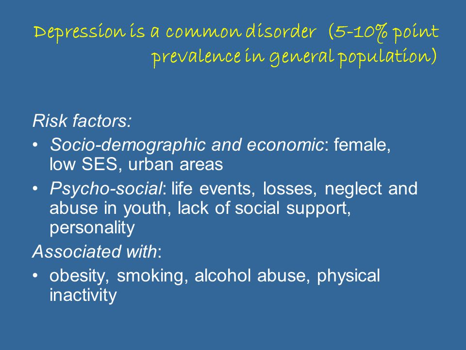 Depression is a common disorder (5-10% point prevalence in general population) Risk factors: Socio-demographic and economic: female, low SES, urban areas Psycho-social: life events, losses, neglect and abuse in youth, lack of social support, personality Associated with: obesity, smoking, alcohol abuse, physical inactivity