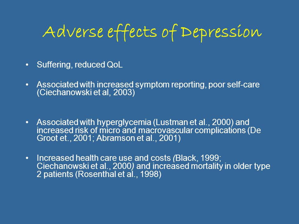 Adverse effects of Depression Suffering, reduced QoL Associated with increased symptom reporting, poor self-care (Ciechanowski et al, 2003) Associated with hyperglycemia (Lustman et al., 2000) and increased risk of micro and macrovascular complications (De Groot et., 2001; Abramson et al., 2001) Increased health care use and costs (Black, 1999; Ciechanowski et al., 2000) and increased mortality in older type 2 patients (Rosenthal et al., 1998)