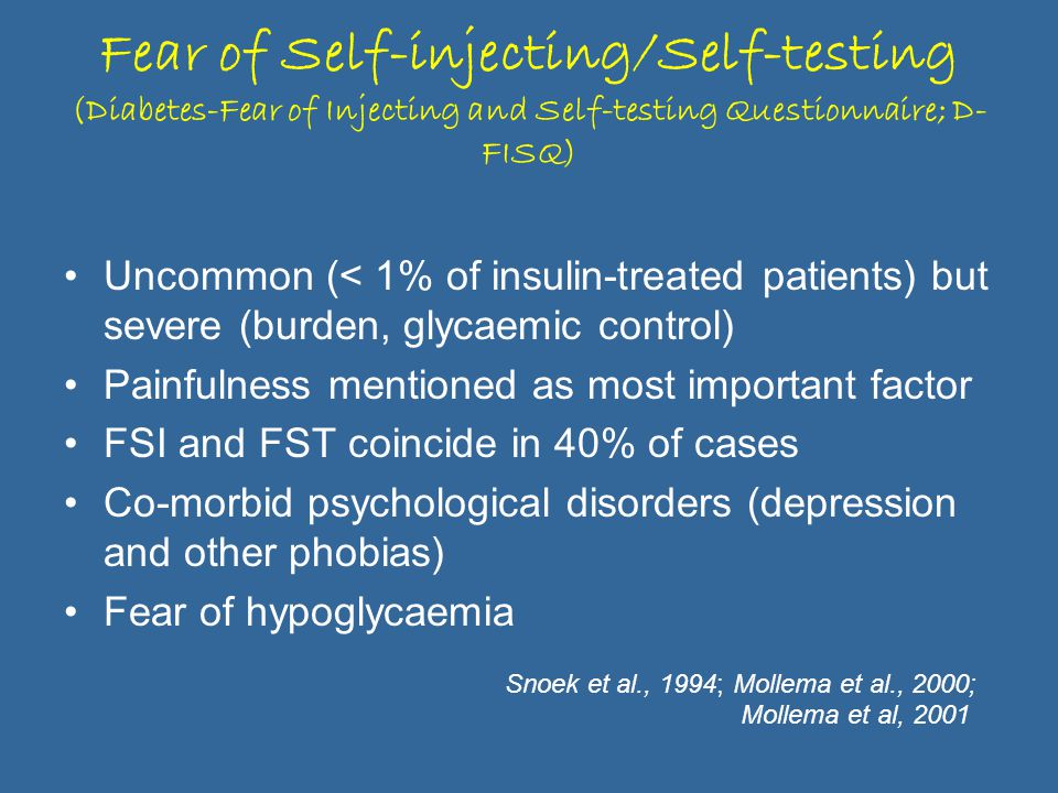 Fear of Self-injecting/Self-testing (Diabetes-Fear of Injecting and Self-testing Questionnaire; D- FISQ) Uncommon (< 1% of insulin-treated patients) but severe (burden, glycaemic control) Painfulness mentioned as most important factor FSI and FST coincide in 40% of cases Co-morbid psychological disorders (depression and other phobias) Fear of hypoglycaemia Snoek et al., 1994; Mollema et al., 2000; Mollema et al, 2001