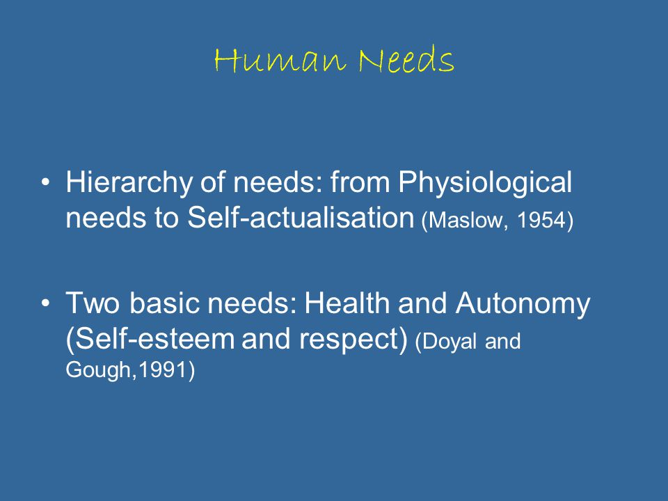 Human Needs Hierarchy of needs: from Physiological needs to Self-actualisation (Maslow, 1954) Two basic needs: Health and Autonomy (Self-esteem and respect) (Doyal and Gough,1991)