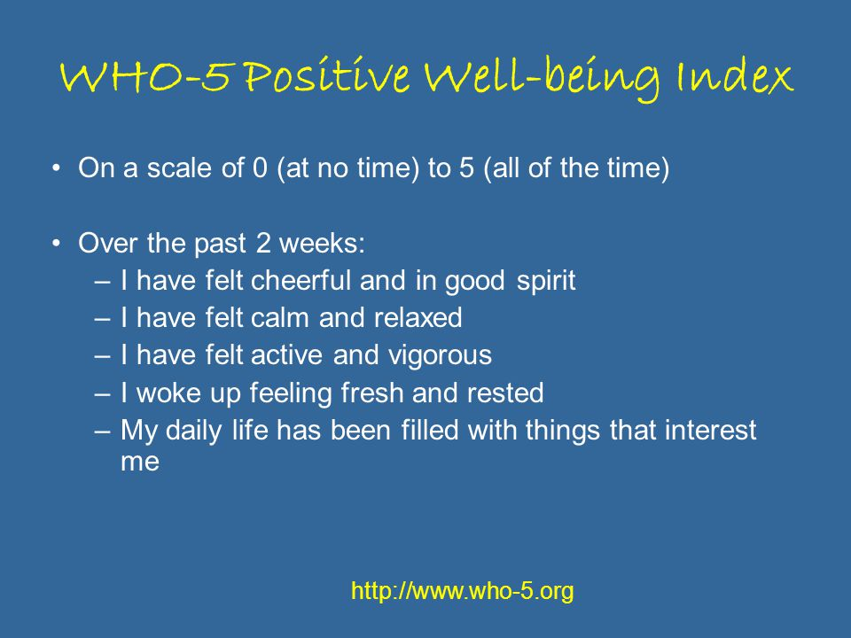 WHO-5 Positive Well-being Index On a scale of 0 (at no time) to 5 (all of the time) Over the past 2 weeks: –I have felt cheerful and in good spirit –I have felt calm and relaxed –I have felt active and vigorous –I woke up feeling fresh and rested –My daily life has been filled with things that interest me http://www.who-5.org
