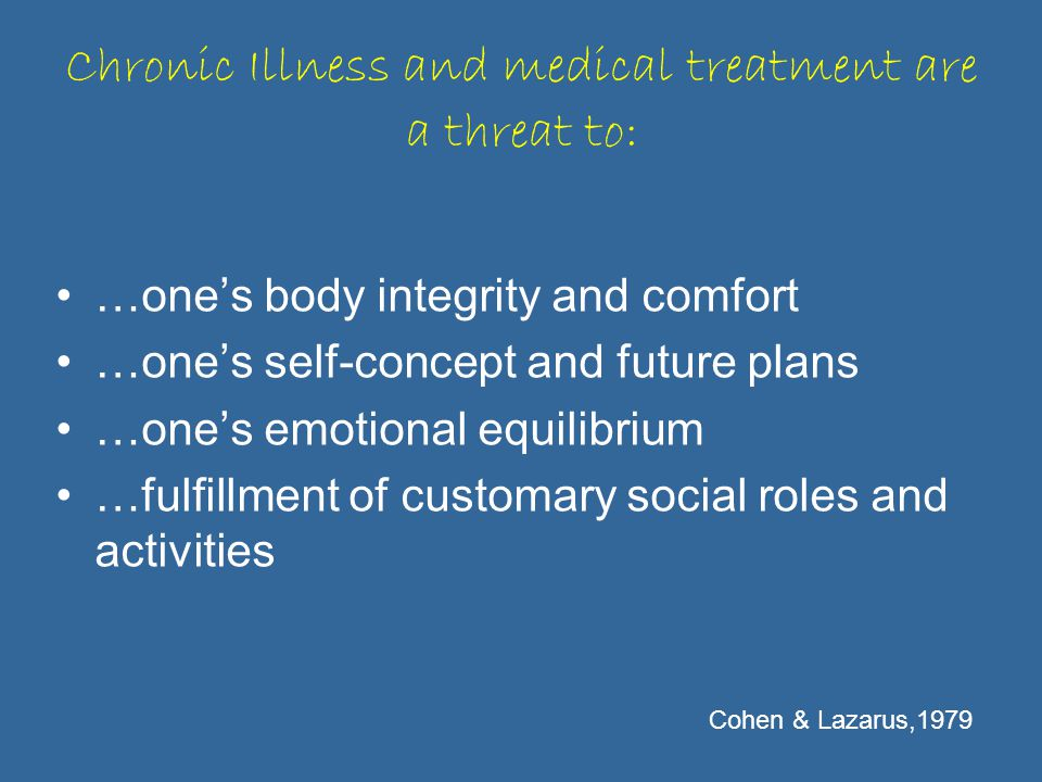 Chronic Illness and medical treatment are a threat to: …one's body integrity and comfort …one's self-concept and future plans …one's emotional equilibrium …fulfillment of customary social roles and activities Cohen & Lazarus,1979