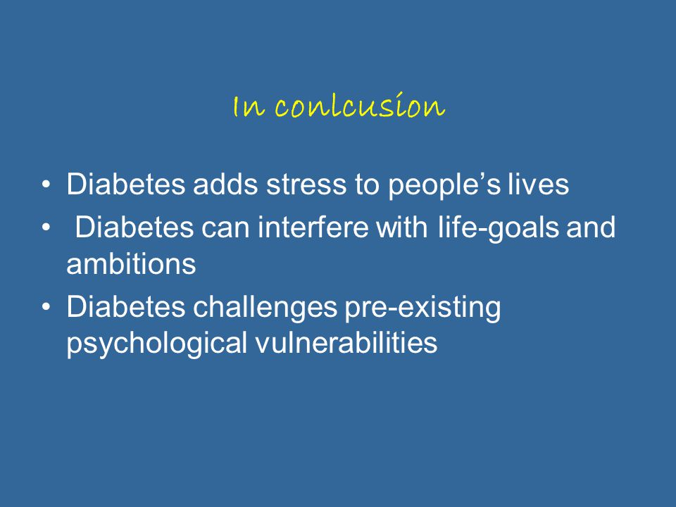 In conlcusion Diabetes adds stress to people's lives Diabetes can interfere with life-goals and ambitions Diabetes challenges pre-existing psychological vulnerabilities