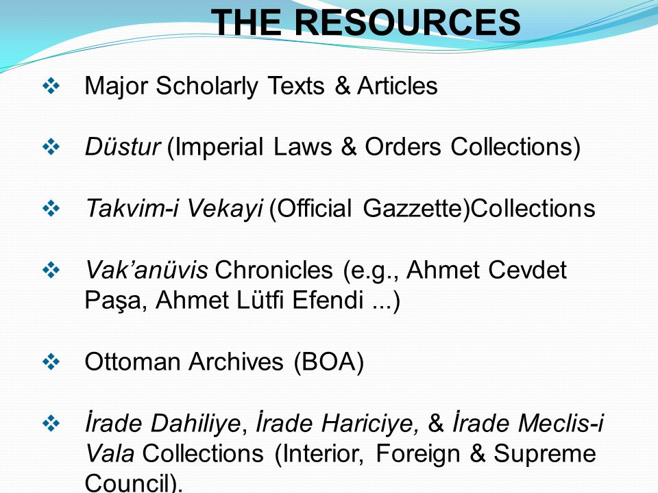 THE RESOURCES  Major Scholarly Texts & Articles  Düstur (Imperial Laws & Orders Collections)  Takvim-i Vekayi (Official Gazzette)Collections  Vak'anüvis Chronicles (e.g., Ahmet Cevdet Paşa, Ahmet Lütfi Efendi...)  Ottoman Archives (BOA)  İrade Dahiliye, İrade Hariciye, & İrade Meclis-i Vala Collections (Interior, Foreign & Supreme Council).