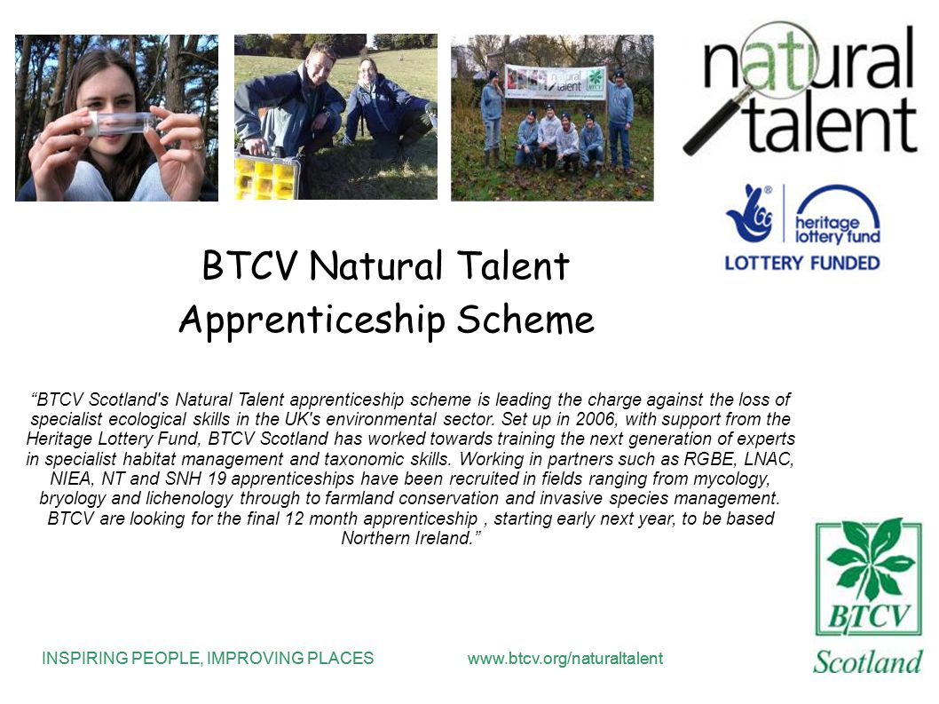 INSPIRING PEOPLE, IMPROVING PLACESwww.btcv.org/naturaltalent BTCV Natural Talent Apprenticeship Scheme BTCV Scotland s Natural Talent apprenticeship scheme is leading the charge against the loss of specialist ecological skills in the UK s environmental sector.