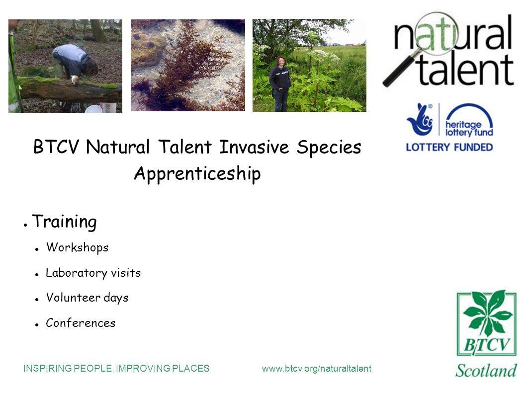INSPIRING PEOPLE, IMPROVING PLACESwww.btcv.org/naturaltalent BTCV Natural Talent Invasive Species Apprenticeship Training Workshops Laboratory visits Volunteer days Conferences