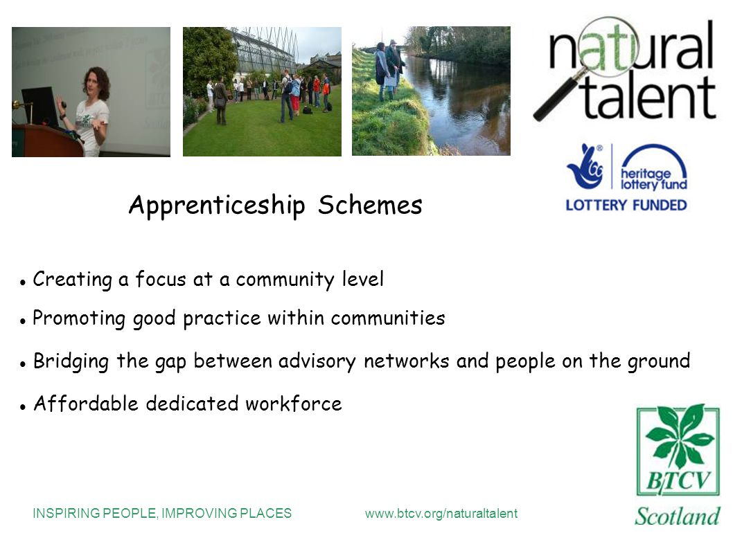 INSPIRING PEOPLE, IMPROVING PLACESwww.btcv.org/naturaltalent Apprenticeship Schemes Creating a focus at a community level Promoting good practice within communities Bridging the gap between advisory networks and people on the ground Affordable dedicated workforce