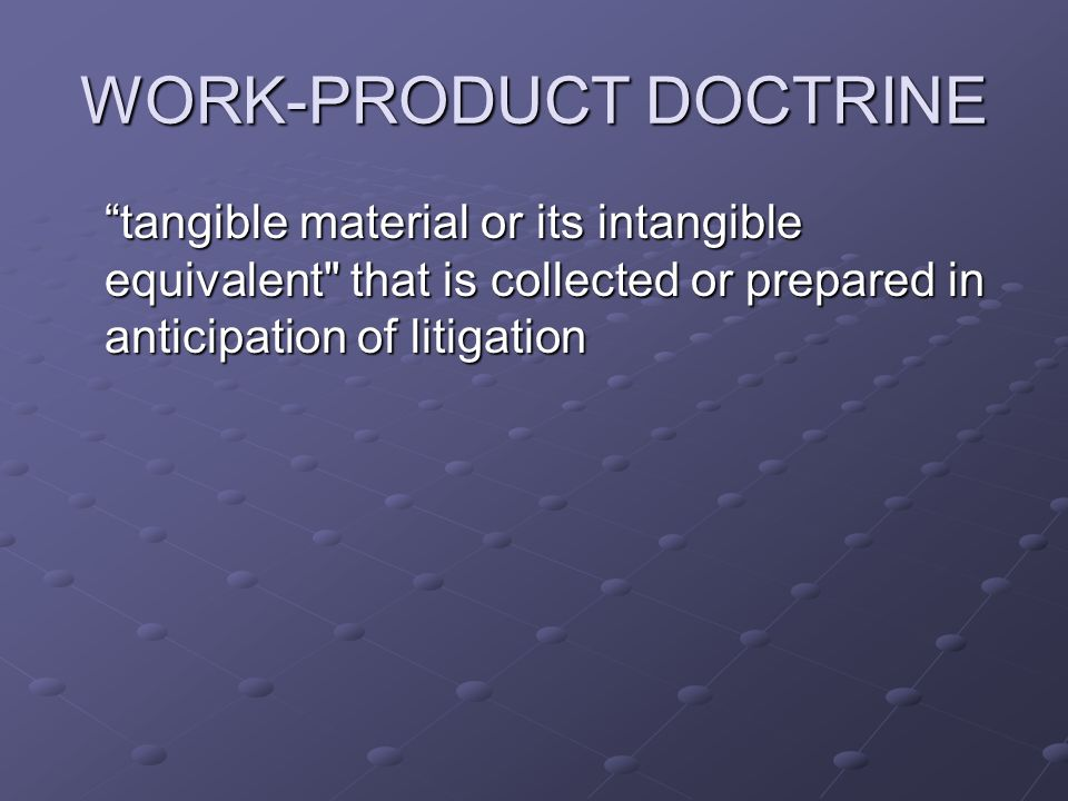 WORK-PRODUCT DOCTRINE tangible material or its intangible equivalent that is collected or prepared in anticipation of litigation