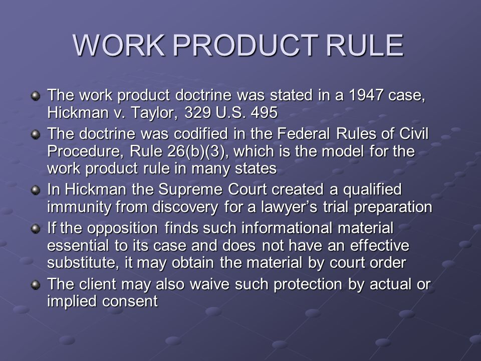 WORK PRODUCT RULE The work product doctrine was stated in a 1947 case, Hickman v.