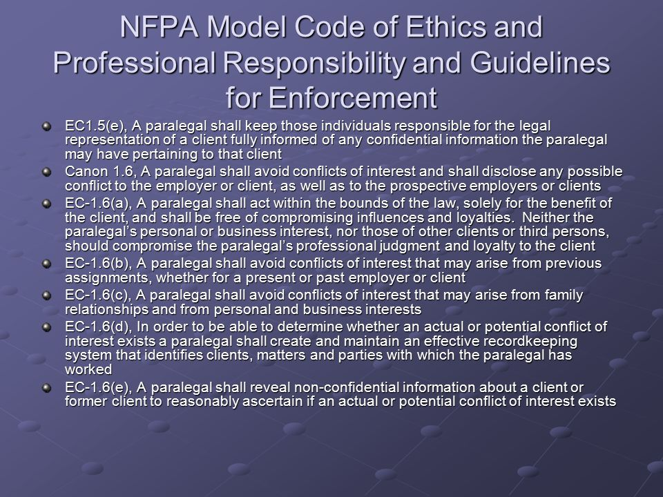 NFPA Model Code of Ethics and Professional Responsibility and Guidelines for Enforcement EC1.5(e), A paralegal shall keep those individuals responsible for the legal representation of a client fully informed of any confidential information the paralegal may have pertaining to that client Canon 1.6, A paralegal shall avoid conflicts of interest and shall disclose any possible conflict to the employer or client, as well as to the prospective employers or clients EC-1.6(a), A paralegal shall act within the bounds of the law, solely for the benefit of the client, and shall be free of compromising influences and loyalties.