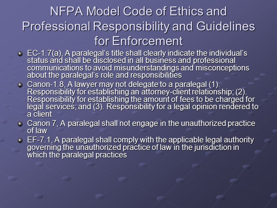 NFPA Model Code of Ethics and Professional Responsibility and Guidelines for Enforcement EC-1.7(a), A paralegal's title shall clearly indicate the individual's status and shall be disclosed in all business and professional communications to avoid misunderstandings and misconceptions about the paralegal's role and responsibilities Canon-1.8, A lawyer may not delegate to a paralegal (1).
