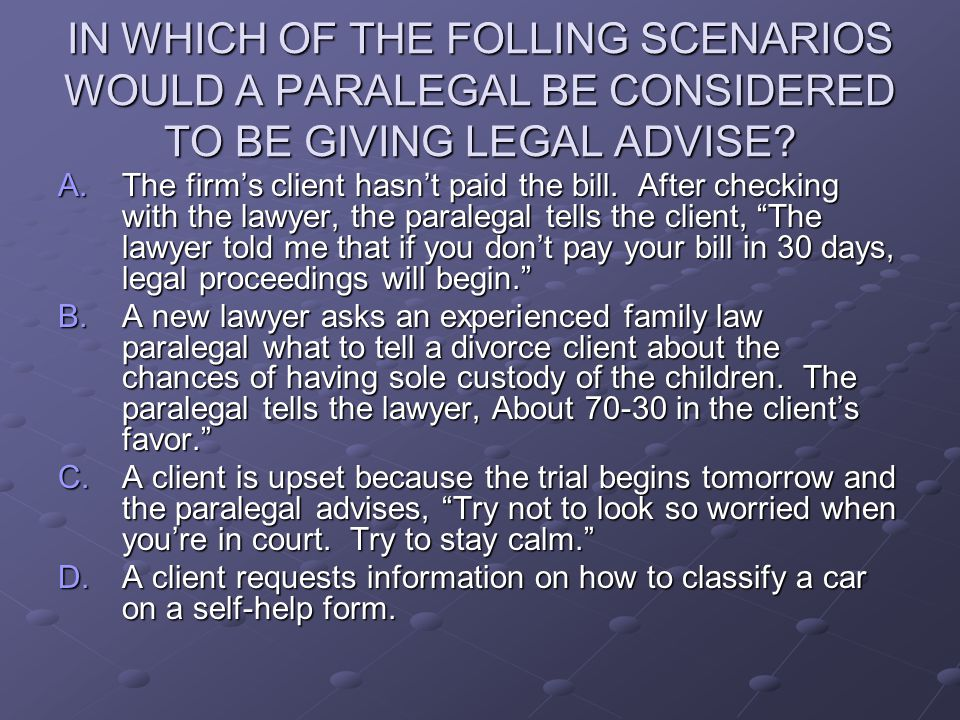 IN WHICH OF THE FOLLING SCENARIOS WOULD A PARALEGAL BE CONSIDERED TO BE GIVING LEGAL ADVISE.