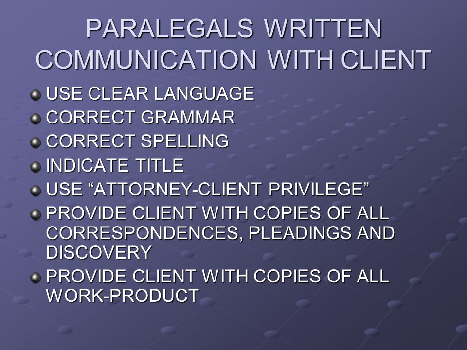 PARALEGALS WRITTEN COMMUNICATION WITH CLIENT USE CLEAR LANGUAGE CORRECT GRAMMAR CORRECT SPELLING INDICATE TITLE USE ATTORNEY-CLIENT PRIVILEGE PROVIDE CLIENT WITH COPIES OF ALL CORRESPONDENCES, PLEADINGS AND DISCOVERY PROVIDE CLIENT WITH COPIES OF ALL WORK-PRODUCT