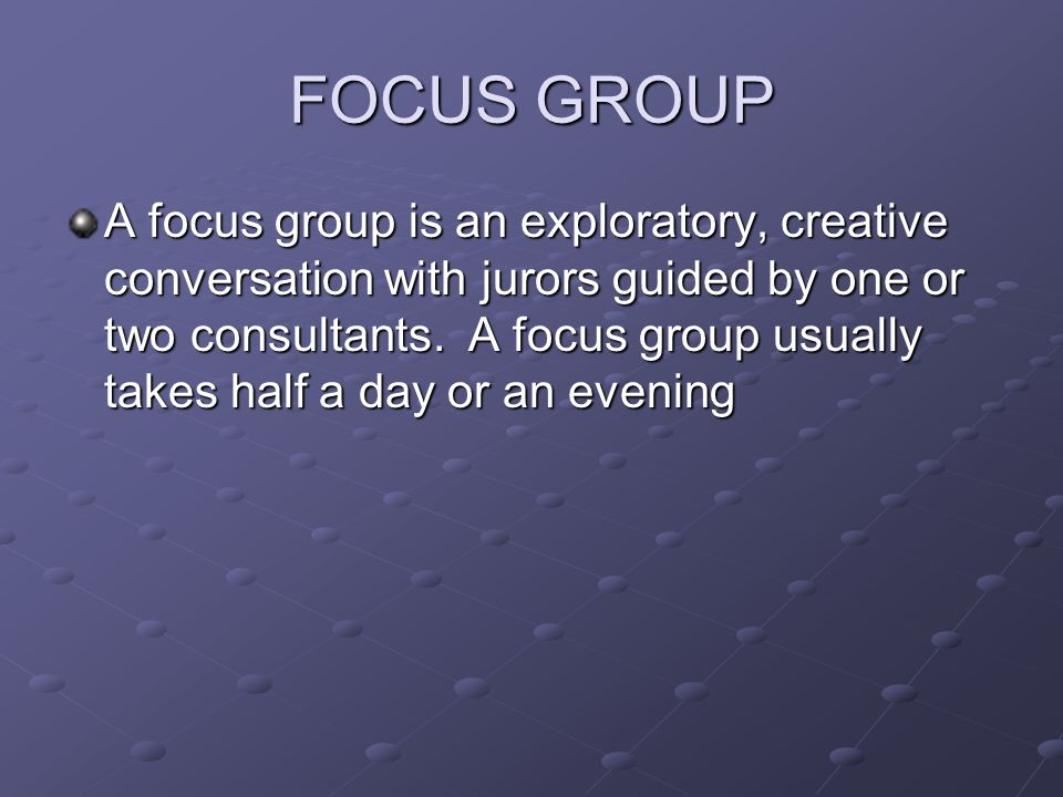 FOCUS GROUP A focus group is an exploratory, creative conversation with jurors guided by one or two consultants.