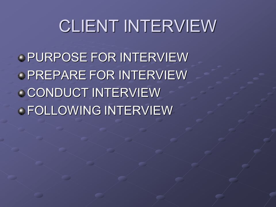 PURPOSE FOR INTERVIEW PREPARE FOR INTERVIEW CONDUCT INTERVIEW FOLLOWING INTERVIEW