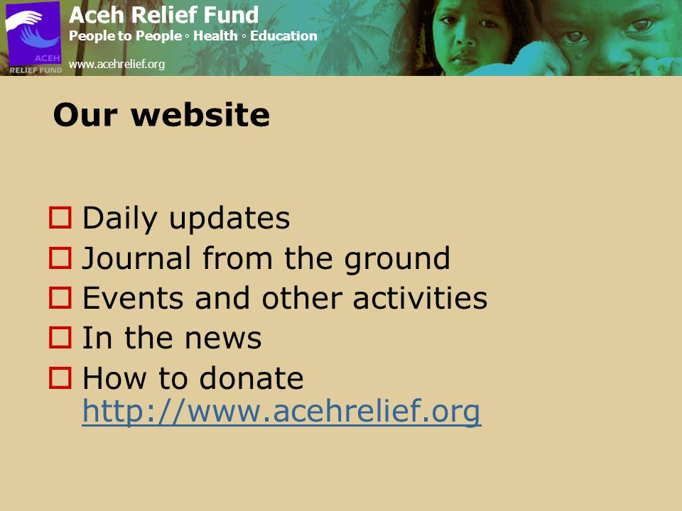 Our website  Daily updates  Journal from the ground  Events and other activities  In the news  How to donate http://www.acehrelief.org http://www.acehrelief.org Aceh Relief Fund People to People ◦ Health ◦ Education www.acehrelief.org