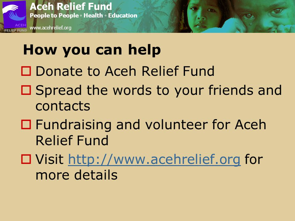 How you can help  Donate to Aceh Relief Fund  Spread the words to your friends and contacts  Fundraising and volunteer for Aceh Relief Fund  Visit http://www.acehrelief.org for more detailshttp://www.acehrelief.org Aceh Relief Fund People to People ◦ Health ◦ Education www.acehrelief.org