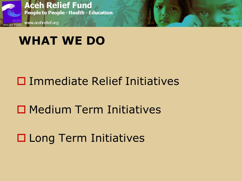 WHAT WE DO  Immediate Relief Initiatives  Medium Term Initiatives  Long Term Initiatives Aceh Relief Fund People to People ◦ Health ◦ Education www.acehrelief.org