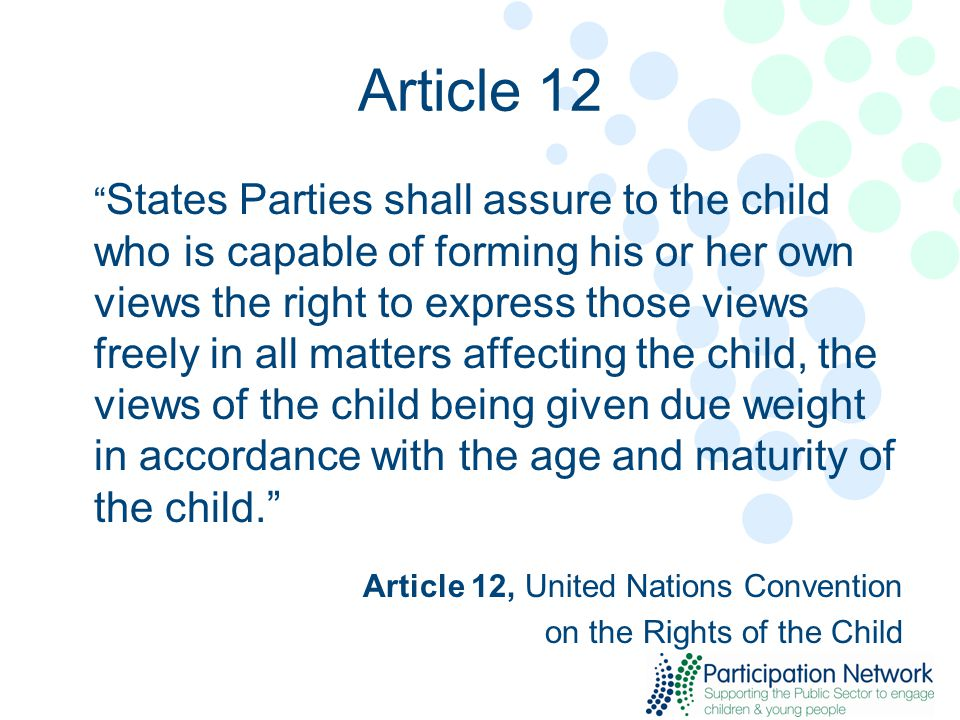 Article 12 States Parties shall assure to the child who is capable of forming his or her own views the right to express those views freely in all matters affecting the child, the views of the child being given due weight in accordance with the age and maturity of the child. Article 12, United Nations Convention on the Rights of the Child