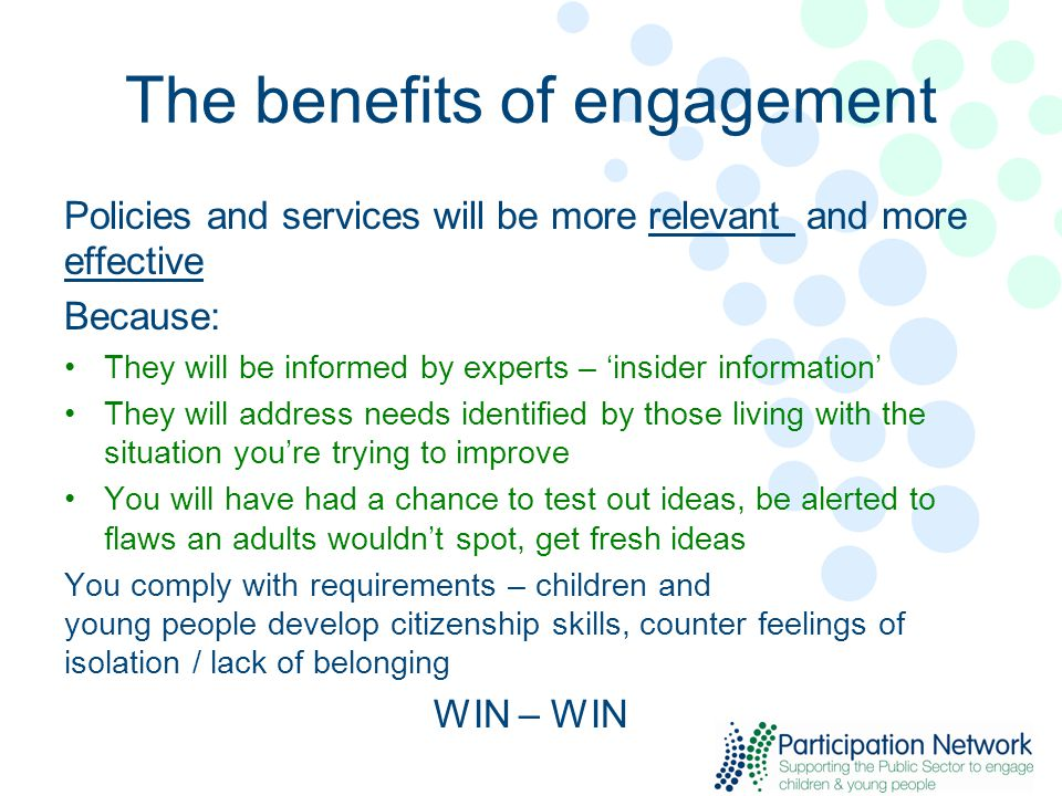 The benefits of engagement Policies and services will be more relevant and more effective Because: They will be informed by experts – 'insider information' They will address needs identified by those living with the situation you're trying to improve You will have had a chance to test out ideas, be alerted to flaws an adults wouldn't spot, get fresh ideas You comply with requirements – children and young people develop citizenship skills, counter feelings of isolation / lack of belonging WIN – WIN