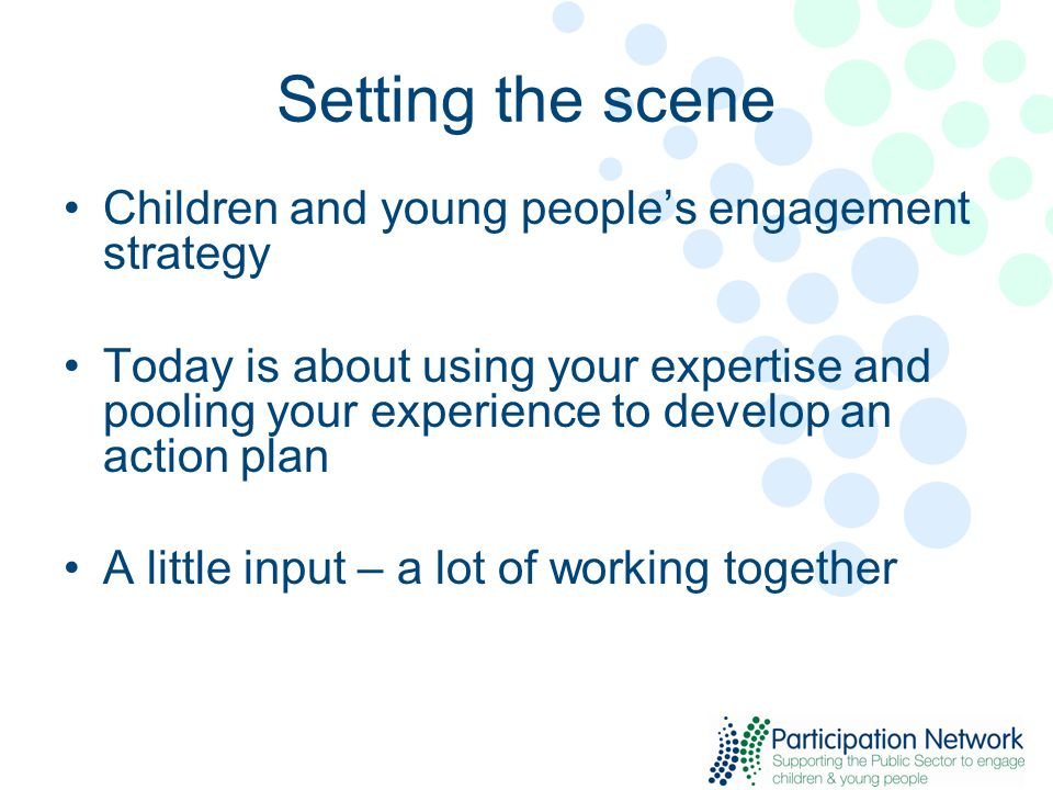 Setting the scene Children and young people's engagement strategy Today is about using your expertise and pooling your experience to develop an action plan A little input – a lot of working together