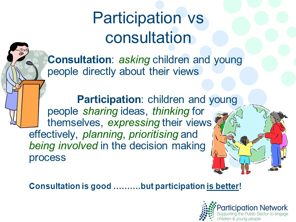 Participation vs consultation Consultation: asking children and young people directly about their views Participation: children and young people sharing ideas, thinking for themselves, expressing their views effectively, planning, prioritising and being involved in the decision making process Consultation is good ……….but participation is better!