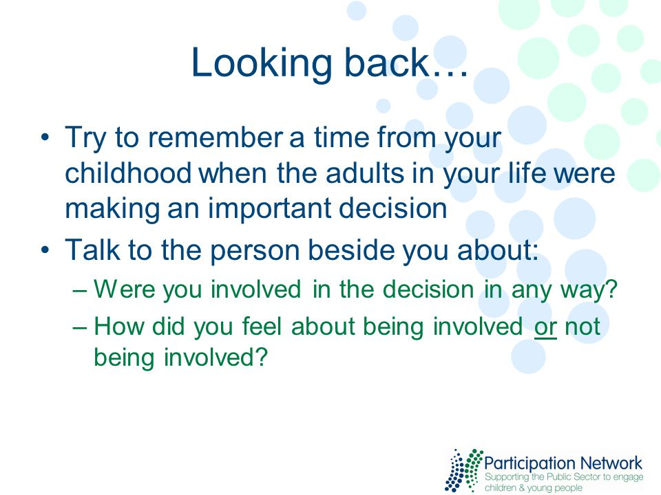 Looking back… Try to remember a time from your childhood when the adults in your life were making an important decision Talk to the person beside you about: –Were you involved in the decision in any way.