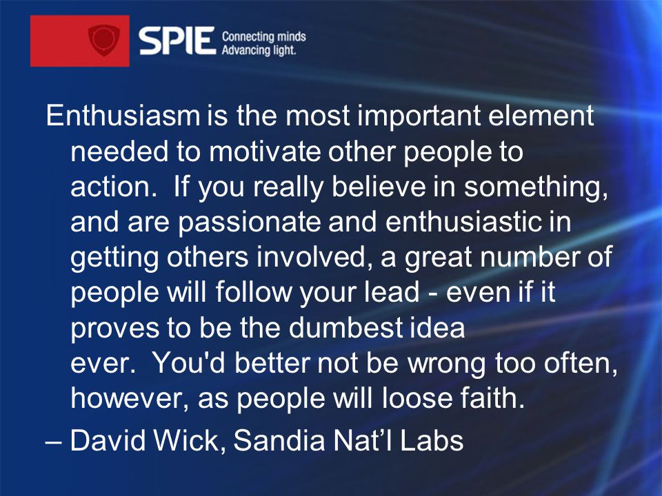 Enthusiasm is the most important element needed to motivate other people to action.