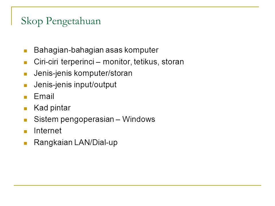 Skop Pengetahuan Bahagian-bahagian asas komputer Ciri-ciri terperinci – monitor, tetikus, storan Jenis-jenis komputer/storan Jenis-jenis input/output Email Kad pintar Sistem pengoperasian – Windows Internet Rangkaian LAN/Dial-up