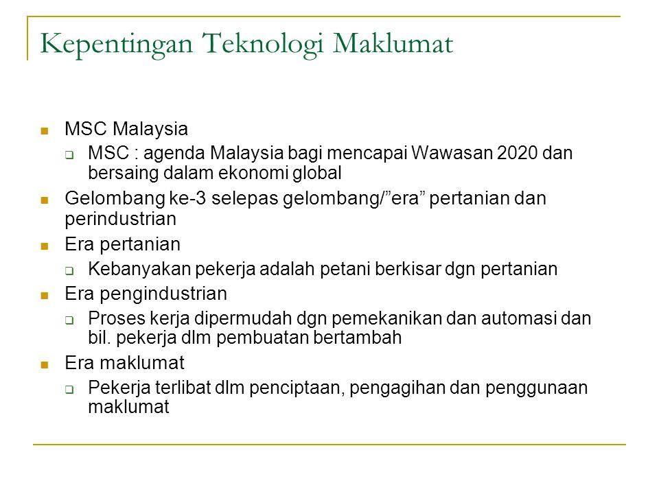 Kepentingan Teknologi Maklumat MSC Malaysia  MSC : agenda Malaysia bagi mencapai Wawasan 2020 dan bersaing dalam ekonomi global Gelombang ke-3 selepas gelombang/ era pertanian dan perindustrian Era pertanian  Kebanyakan pekerja adalah petani berkisar dgn pertanian Era pengindustrian  Proses kerja dipermudah dgn pemekanikan dan automasi dan bil.