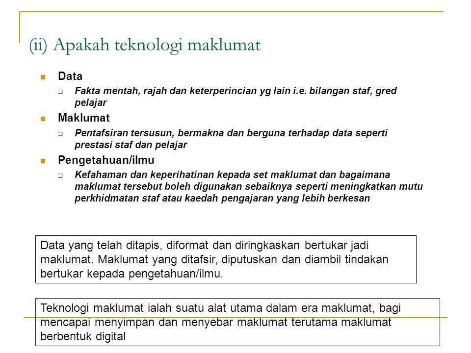 (ii) Apakah teknologi maklumat Data  Fakta mentah, rajah dan keterperincian yg lain i.e. bilangan staf, gred pelajar Maklumat  Pentafsiran tersusun,